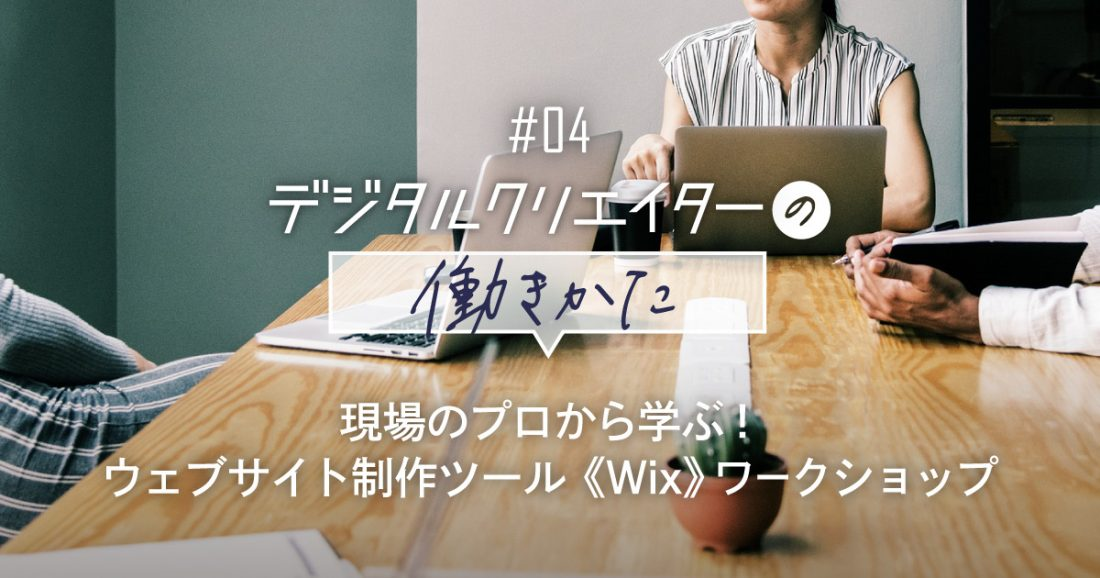 『現場のプロから学ぶ!ウェブ制作ツールWixワークショップ』デジタルクリエイターの働きかた#04